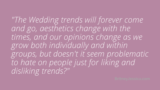 The Wedding trends will forever come and go, aesthetics change with the times, and our opinions change as we grow both individually and within groups, but doesn't it seem problematic to hate on people for liking and disliking trends?