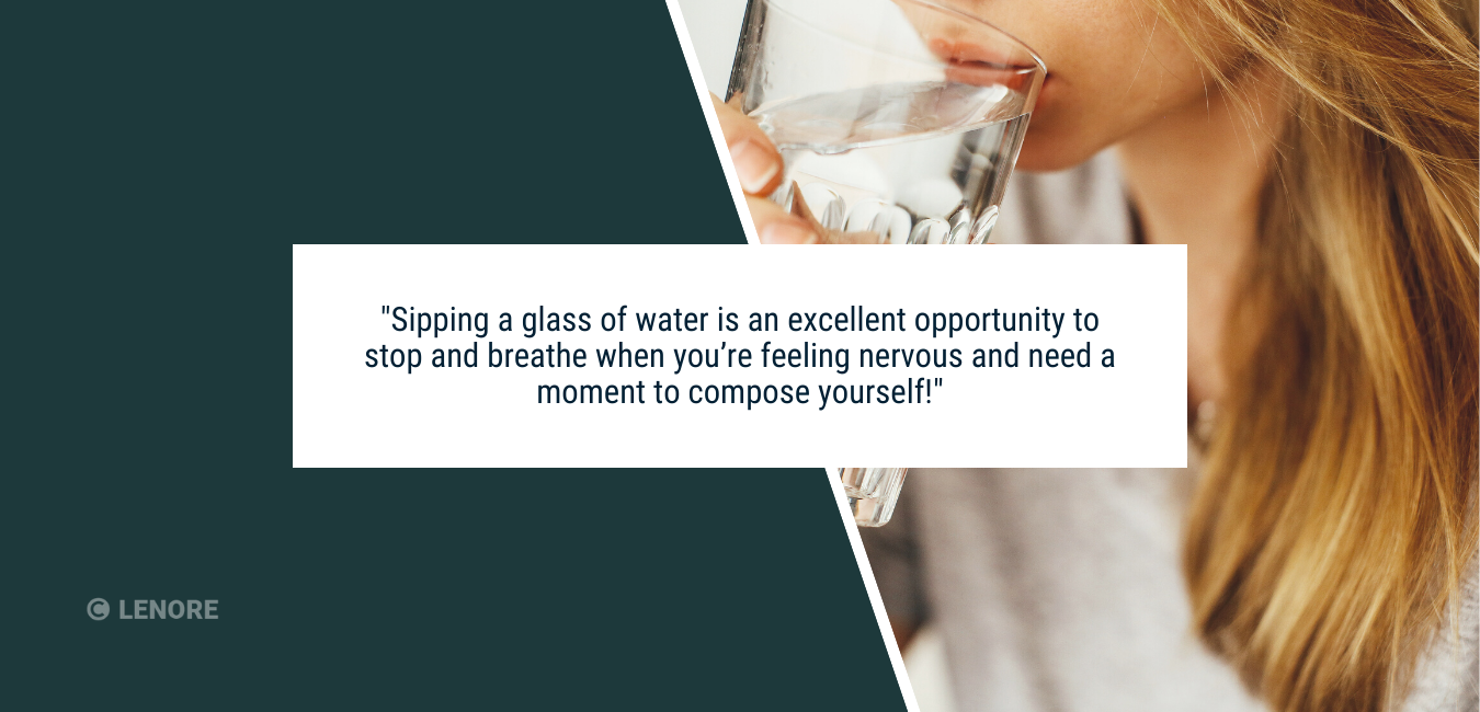 """a person sipping a glass of water with text that says, """"Sipping a glass of water is also an excellent opportunity to stop and breathe when you're feeling nervous and need a moment to compose yourself!"""""""