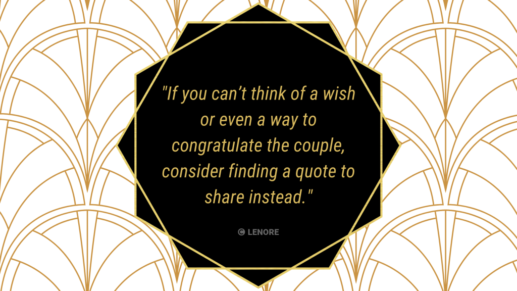 For your maid of honour speech, If you can't think of a wish or even a way to congratulate the couple, consider finding a quote to share instead. This can take the pressure off of you to say the right thing while still saying something meaningful.