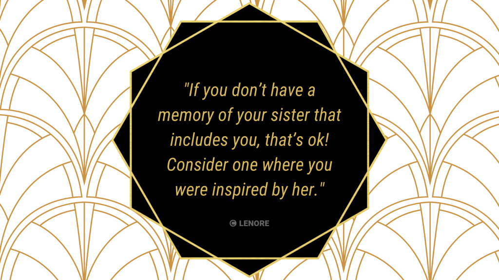 For your maid of honour speech, if you don't have a memory of your sister that includes you, that's ok! Maybe you're inspired by the time she went above and beyond for her coworkers? Or her courage travelling by herself?