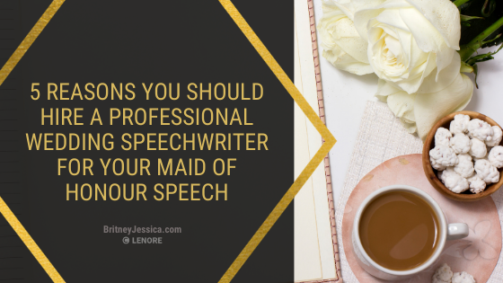 5 REASONS YOU SHOULD HIRE A PROFESSIONAL WEDDING SPEECHWRITER FOR YOUR MAID OF HONOUR SPEECH