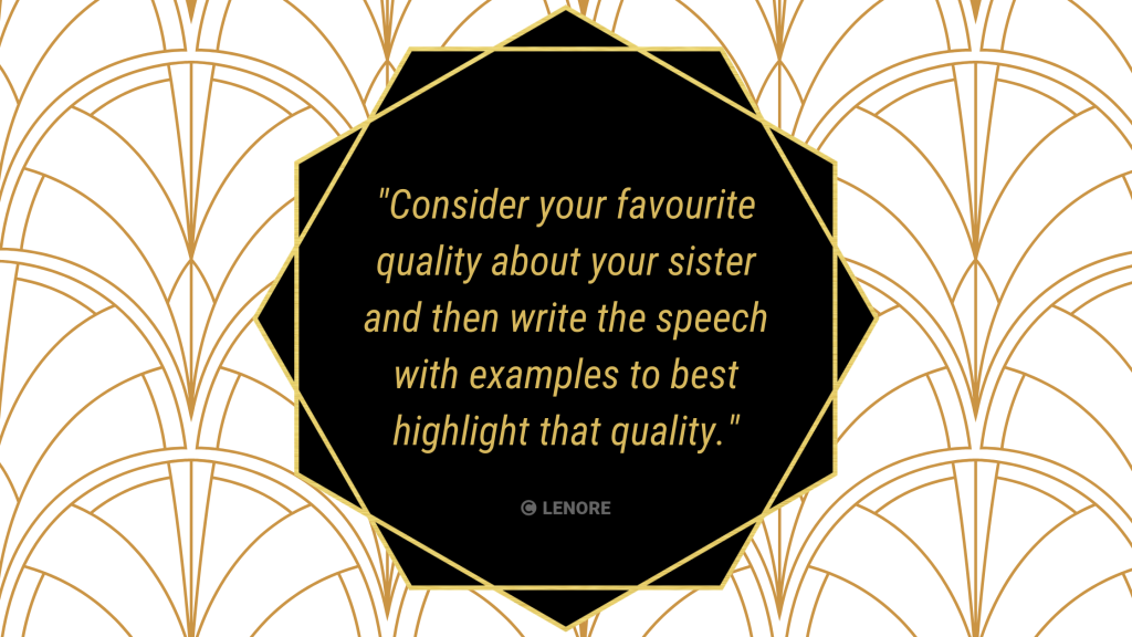 For your maid of honour speech for your sister's wedding, consider your favourite quality about your sister and then write the speech with examples to best highlight that quality.