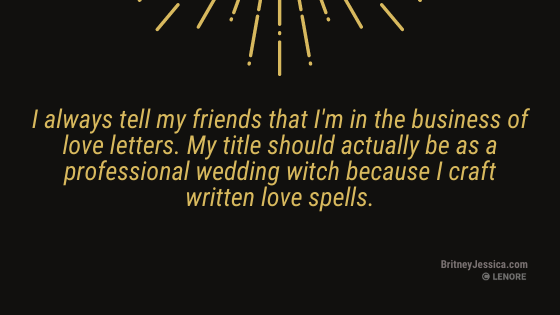 """a black background image with gold text that reads: """"I always tell my friends that I'm in the business of wedding love letters. My title should actually be as a professional wedding witch because I craft written love spells."""""""